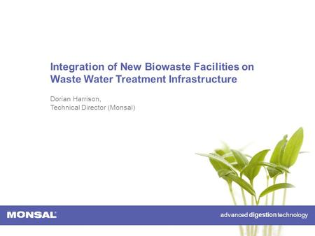 Advanced digestion technology Integration of New Biowaste Facilities on Waste Water Treatment Infrastructure Dorian Harrison, Technical Director (Monsal)