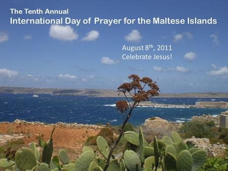 August 8 th, 2011 Celebrate Jesus! The Tenth Annual International Day of Prayer for the Maltese Islands.