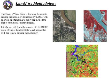 The Coeur d'Alene Tribe is learning the remote sensing methodology developed by LANDFIRE, and will be attempting to apply the methods to higher resolution.