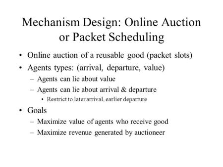 Mechanism Design: Online Auction or Packet Scheduling Online auction of a reusable good (packet slots) Agents types: (arrival, departure, value) –Agents.