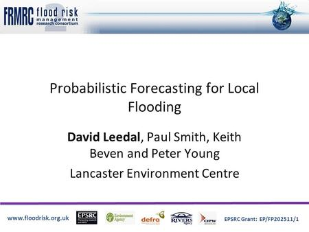 Www.floodrisk.org.uk EPSRC Grant: EP/FP202511/1 Probabilistic Forecasting for Local Flooding David Leedal, Paul Smith, Keith Beven and Peter Young Lancaster.