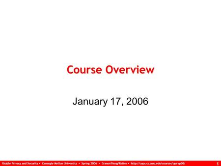 Usable Privacy and Security Carnegie Mellon University Spring 2006 Cranor/Hong/Reiter  1 Course Overview January.