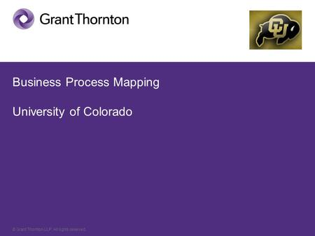 © Grant Thornton LLP. All rights reserved. Business Process Mapping University of Colorado.