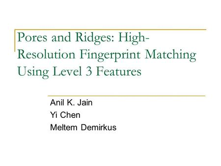 Pores and Ridges: High- Resolution Fingerprint Matching Using Level 3 Features Anil K. Jain Yi Chen Meltem Demirkus.