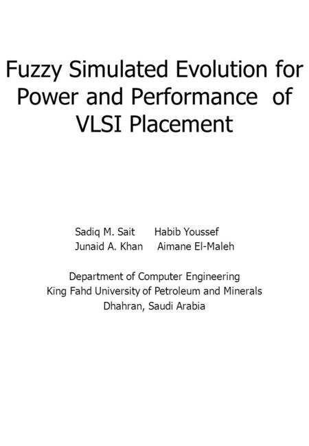 Fuzzy Simulated Evolution for Power and Performance of VLSI Placement Sadiq M. SaitHabib Youssef Junaid A. KhanAimane El-Maleh Department of Computer Engineering.