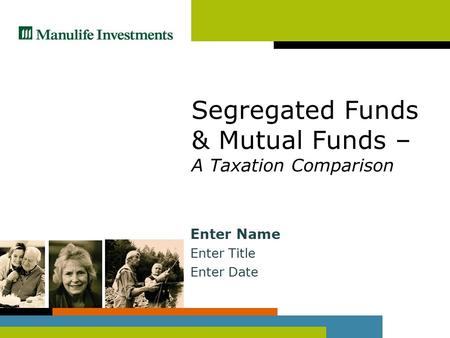 Segregated Funds & Mutual Funds – A Taxation Comparison Enter Name Enter Title Enter Date.