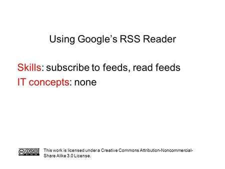 Using Google's RSS Reader Skills: subscribe to feeds, read feeds IT concepts: none This work is licensed under a Creative Commons Attribution-Noncommercial-