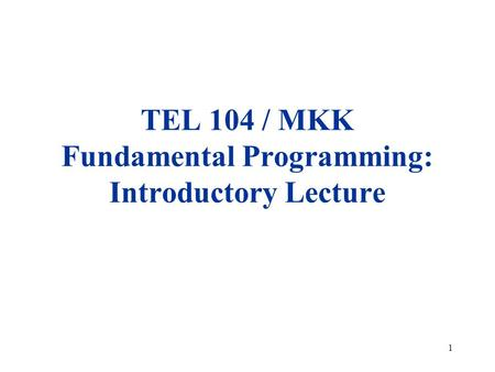 1 TEL 104 / MKK Fundamental Programming: Introductory Lecture.