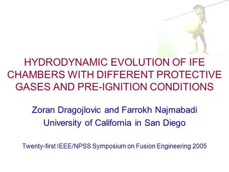 HYDRODYNAMIC EVOLUTION OF IFE CHAMBERS WITH DIFFERENT PROTECTIVE GASES AND PRE-IGNITION CONDITIONS Zoran Dragojlovic and Farrokh Najmabadi University of.