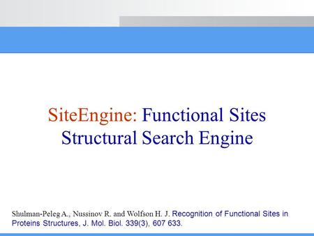 SiteEngine: Functional Sites Structural Search Engine Shulman-Peleg A., Nussinov R. and Wolfson H. J. Recognition of Functional Sites in Proteins Structures,