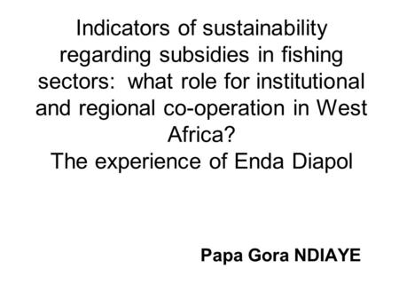 Indicators of sustainability regarding subsidies in fishing sectors: what role for institutional and regional co-operation in West Africa? The experience.