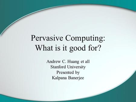 Pervasive Computing: What is it good for? Andrew C. Huang et all Stanford University Presented by Kalpana Banerjee.