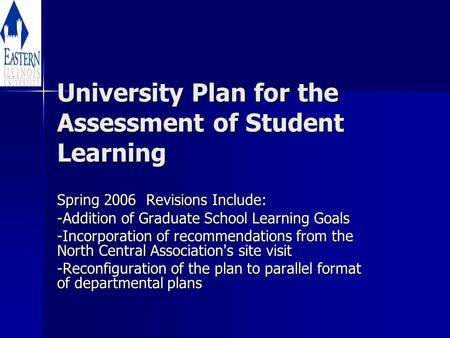 University Plan for the Assessment of Student Learning Spring 2006 Revisions Include: -Addition of Graduate School Learning Goals -Incorporation of recommendations.
