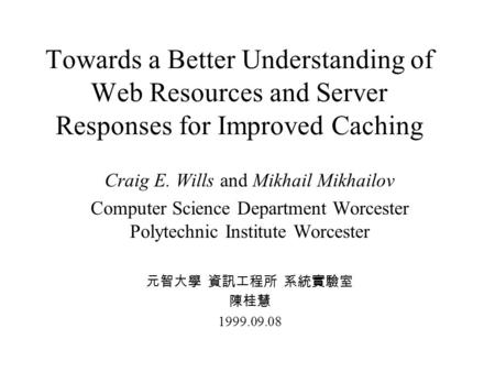 Towards a Better Understanding of Web Resources and Server Responses for Improved Caching Craig E. Wills and Mikhail Mikhailov Computer Science Department.