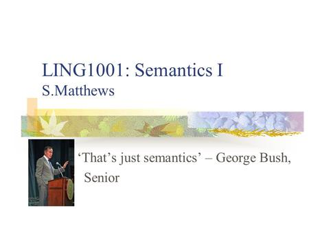 LING1001: Semantics I S.Matthews 'That's just semantics' – George Bush, Senior.
