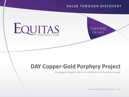 DAY Copper-Gold Porphyry Project Toodoggone Region, North-Central British Columbia, Canada VALUE THROUGH DISCOVERY.
