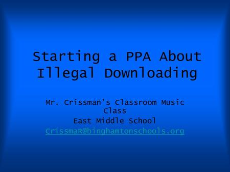 Starting a PPA About Illegal Downloading Mr. Crissman's Classroom Music Class East Middle School