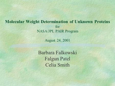 Molecular Weight Determination of Unknown Proteins for NASA/JPL PAIR Program August 24, 2001 Barbara Falkowski Falgun Patel Celia Smith.