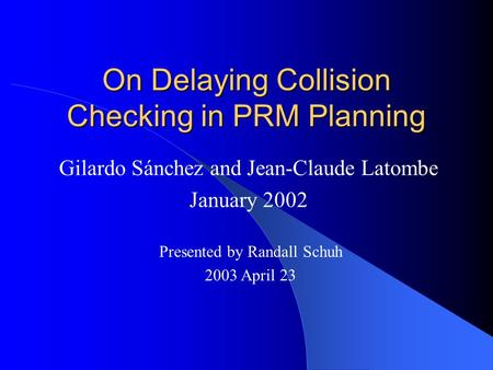 On Delaying Collision Checking in PRM Planning Gilardo Sánchez and Jean-Claude Latombe January 2002 Presented by Randall Schuh 2003 April 23.