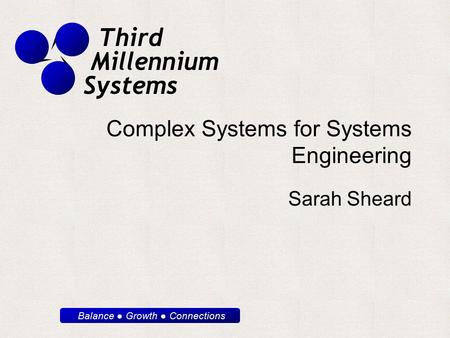 Balance ● Growth ● Connections Third Millennium Systems Complex Systems for Systems Engineering Sarah Sheard.