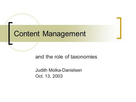 Content Management and the role of taxonomies Judith Molka-Danielsen Oct. 13, 2003.