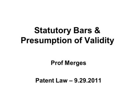 Statutory Bars & Presumption of Validity Prof Merges Patent Law – 9.29.2011.