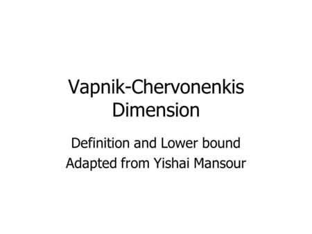 Vapnik-Chervonenkis Dimension Definition and Lower bound Adapted from Yishai Mansour.