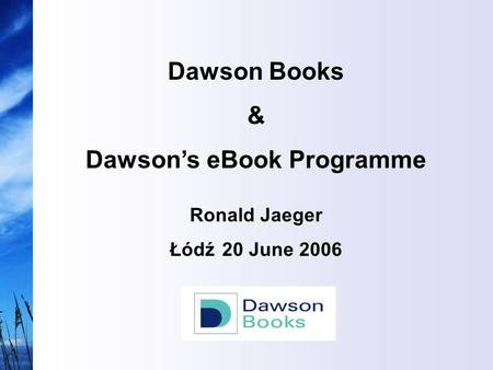 Dawson Books & Dawson's eBook Programme Ronald Jaeger Łódź 20 June 2006.