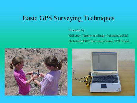 Basic GPS Surveying Techniques Presented by: Neil Gray, Teacher-in-Charge, Columboola EEC. On behalf of ICT Innovators Centre, STiS Project.