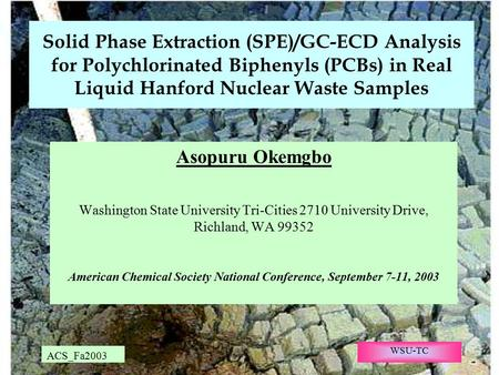 ACS_Fa2003 WSU-TC Solid Phase Extraction (SPE)/GC-ECD Analysis for Polychlorinated Biphenyls (PCBs) in Real Liquid Hanford Nuclear Waste Samples Asopuru.