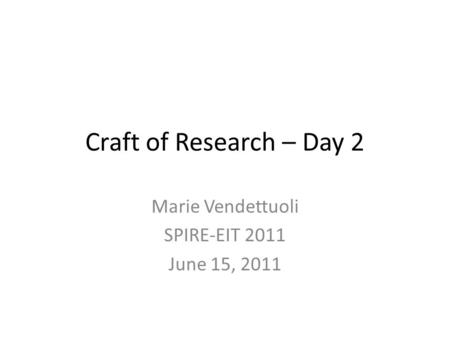 Craft of <strong>Research</strong> – Day 2 Marie Vendettuoli SPIRE-EIT 2011 June 15, 2011.