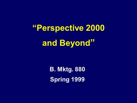 "B. Mktg. 880 Spring 1999 ""Perspective 2000 and Beyond """
