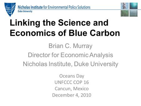 Linking the Science and Economics of Blue Carbon Brian C. Murray Director for Economic Analysis Nicholas Institute, Duke University Oceans Day UNFCCC COP.