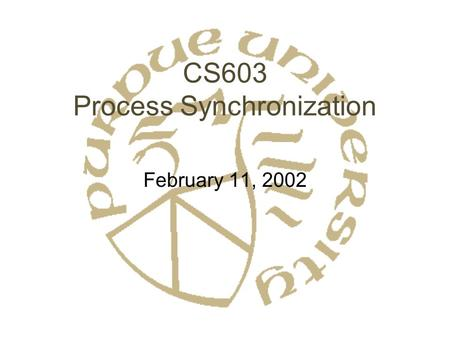 CS603 Process Synchronization February 11, 2002. Synchronization: Basics Problem: Shared Resources –Generally data –But could be others Approaches: –Model.