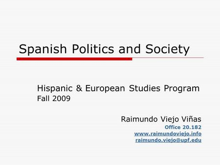 Spanish Politics and Society Hispanic & European Studies Program Fall 2009 Raimundo Viejo Viñas Office 20.182