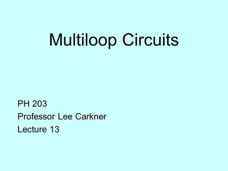 Multiloop Circuits PH 203 Professor Lee Carkner Lecture 13.