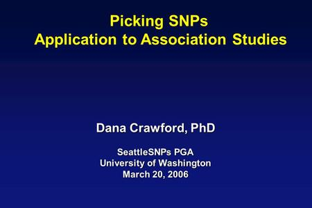 Picking SNPs Application to Association Studies Dana Crawford, PhD SeattleSNPs PGA University of Washington March 20, 2006.