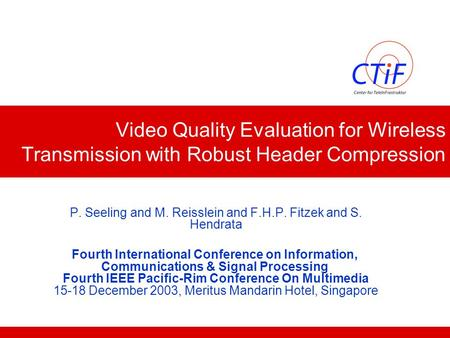 Video Quality Evaluation for Wireless Transmission with Robust Header Compression P. Seeling and M. Reisslein and F.H.P. Fitzek and S. Hendrata Fourth.