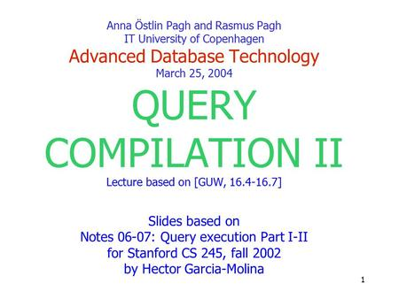 1 Anna Östlin Pagh and Rasmus Pagh IT University of Copenhagen Advanced Database Technology March 25, 2004 QUERY COMPILATION II Lecture based on [GUW,