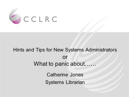 Hints and Tips for New Systems Administrators or What to panic about…… Catherine Jones Systems Librarian.