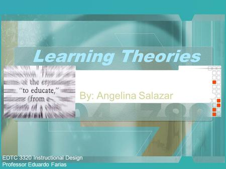 Learning Theories By: Angelina Salazar EDTC 3320 Instructional Design Professor Eduardo Farias.