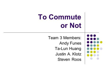 To Commute or Not Team 3 Members: Andy Funes Ta-Lun Huang Justin A. Klotz Steven Roos.