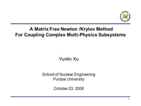 1 A Matrix Free Newton /Krylov Method For Coupling Complex Multi-Physics Subsystems Yunlin Xu School of Nuclear Engineering Purdue University October 23,
