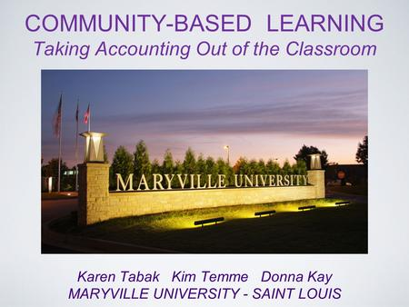 COMMUNITY-BASED LEARNING Taking Accounting Out of the Classroom Karen Tabak Kim Temme Donna Kay MARYVILLE UNIVERSITY - SAINT LOUIS.