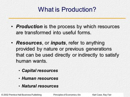 © 2002 Prentice Hall Business PublishingPrinciples of Economics, 6/eKarl Case, Ray Fair What is Production? Production is the process by which resources.