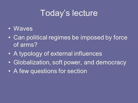 Today's lecture Waves Can political regimes be imposed by force of arms? A typology of external influences Globalization, soft power, and democracy A few.