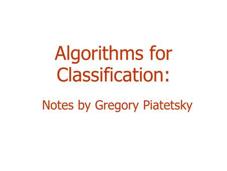 Algorithms for Classification: Notes by Gregory Piatetsky.