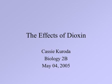 The Effects of Dioxin Cassie Kuroda Biology 2B May 04, 2005.