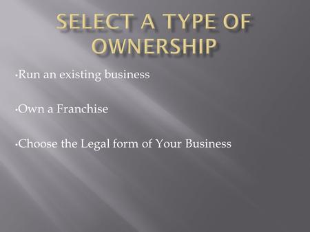 Run an existing business Own a Franchise Choose the Legal form of Your Business.