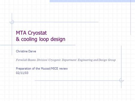 MTA Cryostat & cooling loop design Christine Darve Fermilab/Beams Division/ Cryogenic Department/ Engineering and Design Group Preparation of the Mucool/MICE.